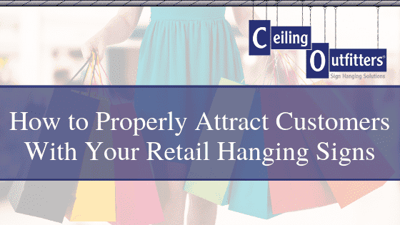 How to Properly Attract Customers With Your Retail Hanging Signs